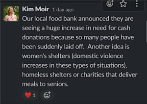 "screenshot of a Slack conversation. Kim Moir slacked: ""Our local food bank announced they are seeing a huge increase in need for cash donations because so many people have been suddenly laid off. Another idea is women's shelters (domestic violence increases in these types of situations), homeless shelters or charities that deliver meals to seniors."""