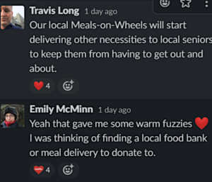 "screenshot of a Slack conversation. Travis Long slacked: ""Our local Meals-on-Wheels will start delivering other necessities to local seniors to keep them from having to get out and about."" Emily McMinn replied: "" Yeah that gave me some warm fuzzies :heart: I was thinking of finding a local food back or meal delivery to donate to."""