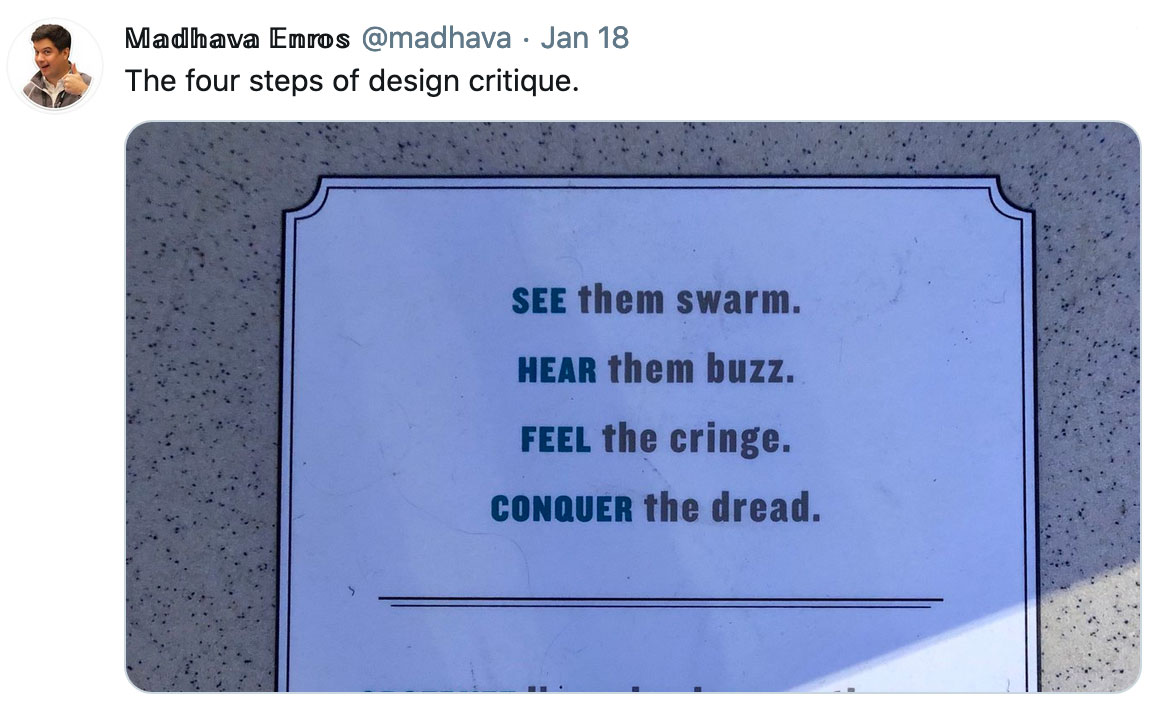 "Tweet by Madhava Enros: The four steps of design critique. It references a photo of a sign that reads,""See them swarm. Hear them buzz. Feel the cringe. Conquer the dread."""